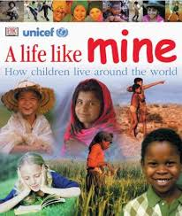 A Life Like Mine How Children Live Around the World (rights of a child, global community, BC1, BC2, BC3, BC4, BC5, BC6 )