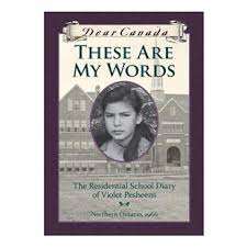 Dear Canada, THESE ARE MY WORDS The Residential School Diary of Violet Pesheens