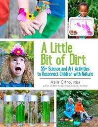 A Little Bit of Dirt: 55+ Science and Art Activities to Reconnect Children with Nature (BCK, BC1,BC2,BC3,STEM, environment, soil, plants)